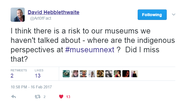Tweet from David Hebblethwaite: I think there is a risk to our museums we haven't talked about - where are the indigenous perspectives at #museumnext? Did I miss that?